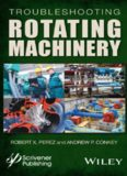 Troubleshooting rotating machinery: including centrifugal pumps and compressors, reciprocating pumps and compressors, fans, steam turbines, electric motors, and more