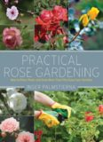 Practical rose gardening : how to place, plant, and grow more than fifty easy-care varieties