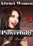 Attract Women Powerfully: Better Than Any PUA Books: How to Attract Women Magnetically and Find a Girlfriend Who is Amazing