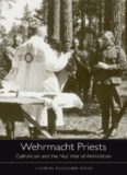 Wehrmacht Priests: Catholicism and the Nazi War of Annihilation