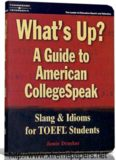 What's Up? : A Guide to American College Speak: Slang and Idioms for Toefl Students