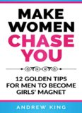Make Women Chase You: 12 Golden Tips for Men to Become Girls' Magnet