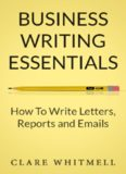 Business Writing Essentials: How To Write Letters, Reports and Emails