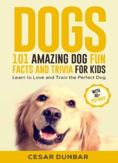 Dogs 101 Amazing Dog Fun Facts And Trivia For Kids Learn To Love and Train The Perfect Dog (WITH 40+ PHOTOS!) (Dog Books Book 5)