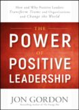 The Power of Positive Leadership: How and Why Positive Leaders Transform Teams and Organizations