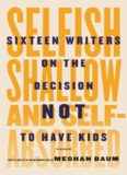 Selfish, shallow, and self-absorbed : sixteen writers on the decision not to have kids