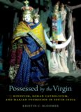 Possessed by the Virgin: Hinduism, Roman Catholicism, and Marian Possession in South India