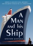 A Man and His Ship: America's Greatest Naval Architect and His Quest to Build the S.S. United