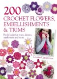 200 Crochet Flowers, Embellishments & Trims: Contemporary designs for embellishing all of your