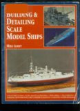 Building & Detailing Scale Model Ships: The Complete Guide to Building, Detailing, Scratchbuilding, and Modifying Scale Model Ships