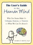 The User's Guide to the Human Mind: Why Our Brains Make Us Unhappy, Anxious, and Neurotic and What