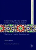Citizenship, Identity and the Politics of Multiculturalism: The Rise of Muslim Consciousness (Palgrave Politics of Identity and Citizenship)