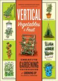 Vertical Vegetables & Fruit: Creative Gardening Techniques for Growing Up in Small Spaces