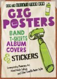 How to Create Your Own Gig Posters, Band T-Shirts, Album Covers, & Stickers: Screenprinting, Photocopy Art, Mixed-Media Collage, and Other Guerilla Poster Styles