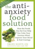 The antianxiety food solution: how the foods you eat can help you calm your anxious mind, improve