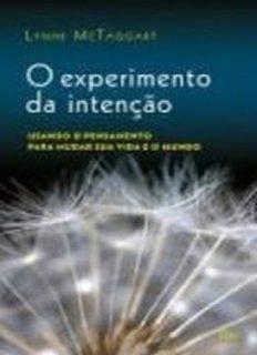 O experimento da intenção: usando o pensamento para mudar sua vida e o mundo