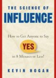 """The science of influence : how to get anyone to say """"yes"""" in 8 minutes or less!"""