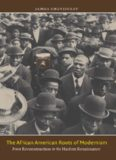 The African American Roots of Modernism: From Reconstruction to the Harlem Renaissance (The John Hope Franklin Series in African American History and Culture)