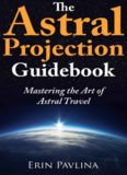 The astral projection guidebook : mastering the art of astral travel