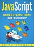 JavaScript: Beginner JavaScript Coding From The Ground Up