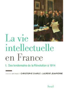 La vie intellectuelle en France : Tome 1, Des lendemains de la Révolution à 1914