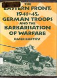 The Eastern Front, 1941-45, German Troops and the Barbarisation of Warfare