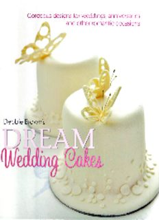 Debbie Browns Dream Wedding Cakes: Gorgeous Designs for Weddings, Anniversaries and Other Romantic Occasions