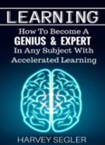 Learning: How To Become a Genius And Expert  In Any Subject With Accelerated Learning