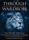 Through the Wardrobe. Your Favorite Authors on C.S. Lewis' Chronicles of Narnia