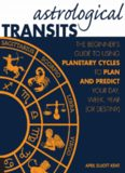 Astrological transits : the beginner's guide to using planetary cycles to plan and predict your day, week, year (or destiny)