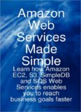 Amazon Web Services Made Simple: Learn how Amazon EC2, S3, SimpleDB and SQS Web Services enables