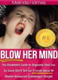 Blow Her Mind: His Illustrated Guide to Orgasmic Oral Sex So Good She'll Tell her Friends About It! Master Advanced Cunnilingus Tonight