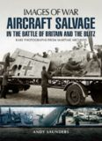 Aircraft salvage in the Battle of Britain and the Blitz : rare photographs from wartime archives