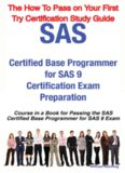the SAS Certified Base Programmer for SAS 9 Exam - ... on Your First Try Certification Study Guide