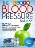 The Blood Pressure Solution. How to Prevent and Manage High Blood Pressure Using Natural Remedies