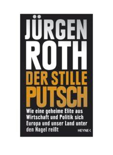 Der stille Putsch: Wie eine geheime Elite aus Wirtschaft und Politik sich Europa und unser Land unter den Nagel reißt