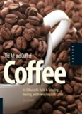 The Art and Craft of Coffee: An Enthusiast's Guide to Selecting, Roasting, and Brewing Exquisite