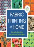 Fabric Printing at Home: Quick and Easy Fabric Design Using Fresh Produce and Found Objects – Includes Print Blocks, Textures, Stencils, Resists, and More