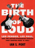 The Birth of Loud: Leo Fender, Les Paul, and the Guitar-Pioneering Rivalry That Shaped Rock 'n