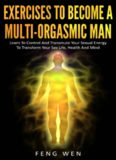 Multi-Orgasmic Man: Exercises To Become a Multi-Orgasmic Man: Learn To Control And Transmute Your Sexual Energy To Transform Your Sex Life, Health And Mind
