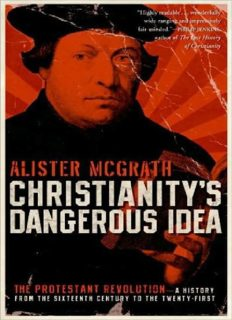 Christianity's Dangerous Idea: The Protestant Revolution--A History From the Sixteenth Century to the Twenty-First