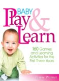 Baby Play And Learn: 160 Games and Learning Activities for the First Three Years