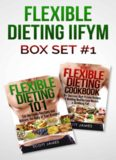 Flexible Dieting 101 The Flexible Dieting Cookbook: 160 Delicious High Protein Recipes for Building Healthy Lean Muscle & Shredding Fat