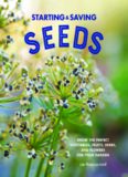 Starting and Saving Seeds: Grow the Perfect Vegetables, Fruits, Herbs, and Flowers for Your Garden