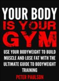 Your Body is Your Gym: Use Your Bodyweight to Build Muscle and Lose Fat With the Ultimate Guide