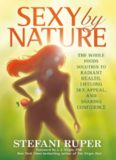 Sexy by nature : the whole foods solution to radiant health, lifelong sex appeal, and soaring