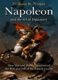 Napoleon and the Art of Diplomacy: How War and Hubris Determined the Rise and Fall of the French