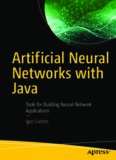 Artificial Neural Networks with Java - Tools for Building Neural Network Applications