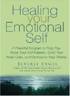Healing your Emotional Self - A Powerful Program to Help you Raise your Self-Esteem, Quiet your Inner Critic, and Overcome your Shame - Wiley