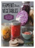 Ferment your vegetables : a fun and flavorful guide to making your own pickles, kimchi, kraut, and more